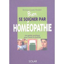 Bien Se Soigner Par Homéopathie, un guide pratique pour soigner toute la famille Dr Jean-Claude Houdret Editions Solar