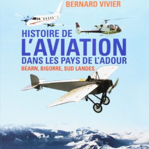 Histoire de l'aviation dans les pays de l'Adour – Béarn, Bigorre, Sud Landes – Bernard Vivier –  Editions Atlantica –