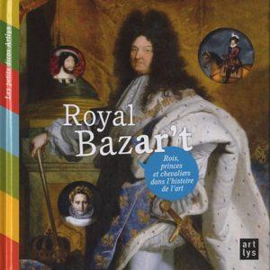 Royal Bazar't – Françoise de Guibert – Rois, princes et chevaliers dans l'histoire de l'art –  Editions Art Lys –