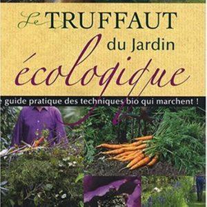 Le Truffaut du Jardin écologique – le guide pratique des techniques bio qui marchent ! –