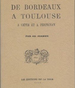 De Bordeaux A Toulouse A Cette et A Perpignan par AD. Joanne – Les Editions de la Tour –