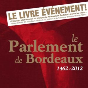 Le Parlement de Bordeaux – 1462-2012 – Ouvrage collectif sous la direction de Bertrand Favreau – Editions Chawan –