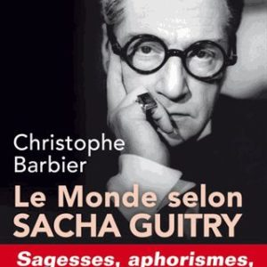 Le Monde selon Sacha Guitry – Sagesses, aphorismes, mot d'esprit et perfidies – Christophe Barbier –