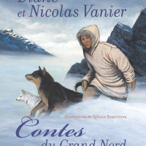 Contes du Grand Nord – Diane & Nicolas Vanier racontent – Illustrations de Sylvain Bourrières – Editions Flammarion –