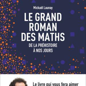 Le grand roman des maths – De la préhistoire à nos jours – Mickaël Launay – Flammarion –