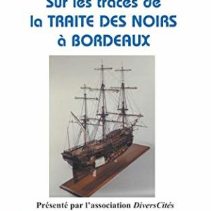 Sur les traces de la traite des noirs à Bordeaux – Danielle Pétrissans-Cavaillès – Présenté par l'association DiversCités – Editions de l'Harmattan –