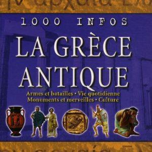 La Grèce Antique : Armes et batailles – Vie quotidienne – Monuments et merveilles – Culture – 1000 Infos – Éditions Gründ –