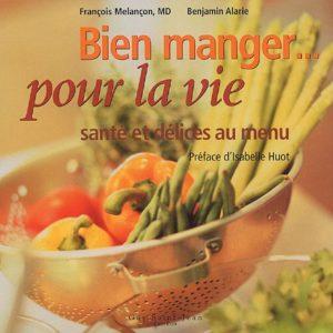 Bien manger pour la vie – santé et délices au menu – François Melançon, MD, Benjamin Alarie – Préface d'Isabelle Huot – Éditions Guy Saint Jean –
