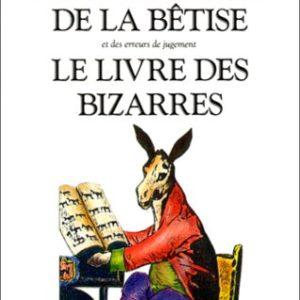 Dictionnaire de la bêtise et des erreurs de jugement – Le livre des bizarres – Guy Bechtel – Jean-Claude Carrière –  Collections Bouquins – Robert Laffont –