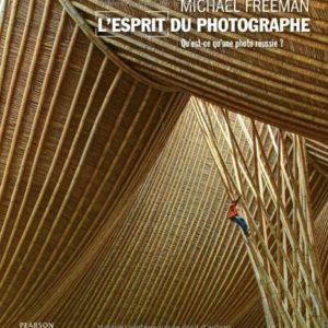 L'esprit du photographe – Qu'est-ce qu'une photo réussie ? Michael Freeman – Éditions Pearson –