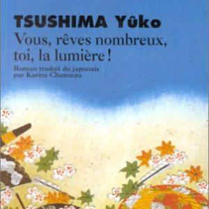 Vous, rêves nombreux, toi, la lumière ! Tsushima Yûko –  Roman traduit du japonais par Karine Chesneau – Éditions Philippe Picquier –