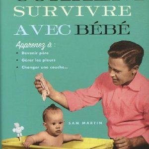 Comment survivre avec bébé – Apprenez à : Devenir père, gérer les pleurs, changer une couche… – Sam Martin – JC Lattès –